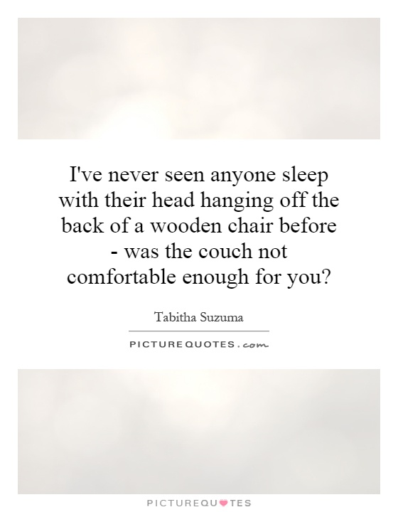 I've never seen anyone sleep with their head hanging off the back of a wooden chair before - was the couch not comfortable enough for you? Picture Quote #1