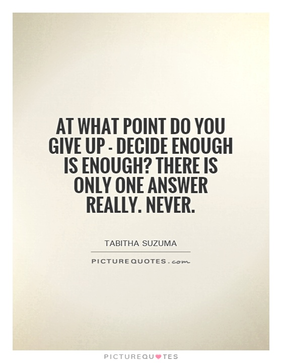 At what point do you give up - decide enough is enough? There is only one answer really. Never Picture Quote #1