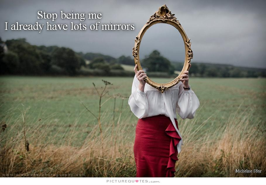 Stop being me, I already have lots of mirrors Picture Quote #1