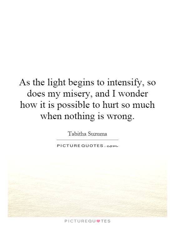 As the light begins to intensify, so does my misery, and I wonder how it is possible to hurt so much when nothing is wrong Picture Quote #1