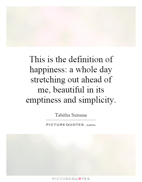 This is the definition of happiness: a whole day stretching out ahead of me, beautiful in its emptiness and simplicity Picture Quote #1