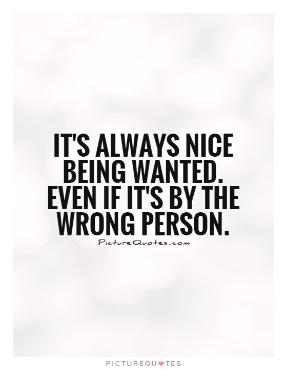 It's always nice being wanted. Even if it's by the wrong person Picture Quote #1