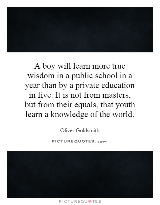 A boy will learn more true wisdom in a public school in a year than by a private education in five. It is not from masters, but from their equals, that youth learn a knowledge of the world Picture Quote #1