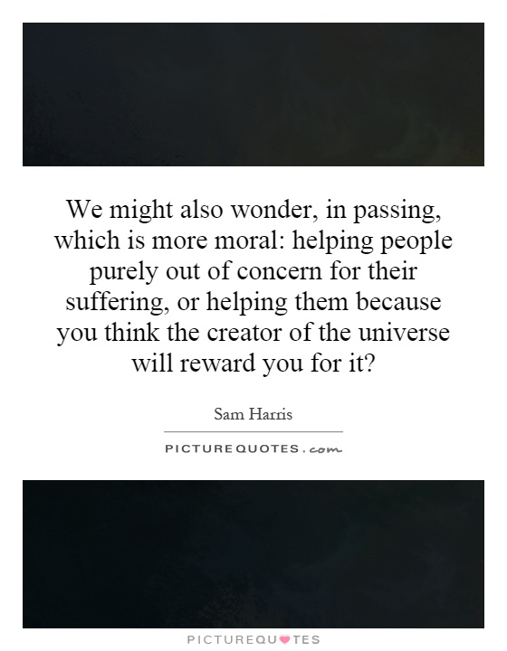 We might also wonder, in passing, which is more moral: helping people purely out of concern for their suffering, or helping them because you think the creator of the universe will reward you for it? Picture Quote #1