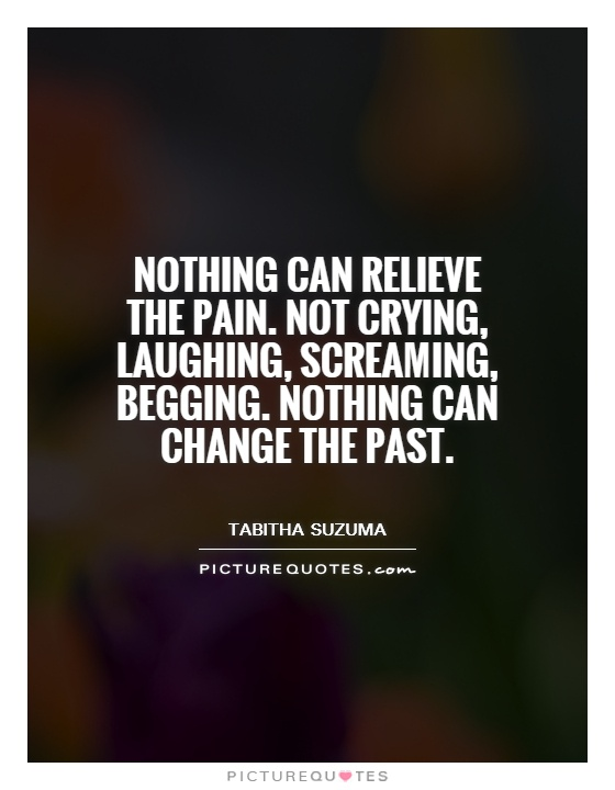 Nothing can relieve the pain. Not crying, laughing, screaming, begging. Nothing can change the past Picture Quote #1