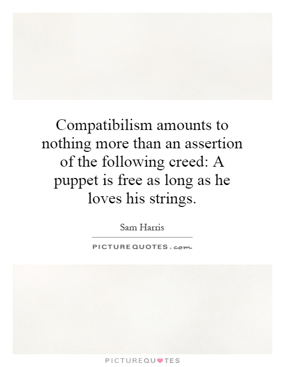 Compatibilism amounts to nothing more than an assertion of the following creed: A puppet is free as long as he loves his strings Picture Quote #1