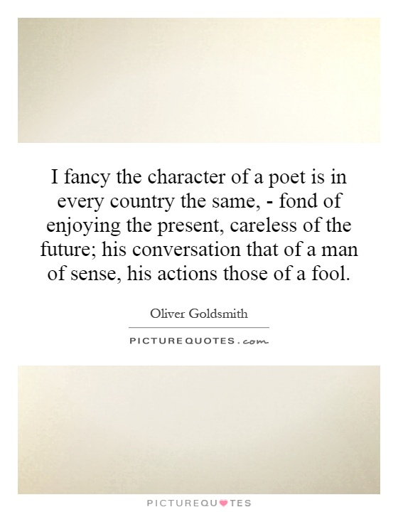 I fancy the character of a poet is in every country the same, - fond of enjoying the present, careless of the future; his conversation that of a man of sense, his actions those of a fool Picture Quote #1