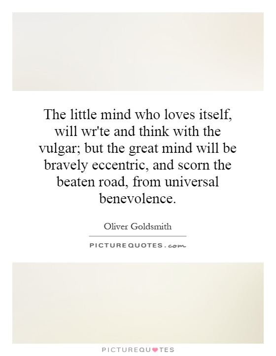 The little mind who loves itself, will wr'te and think with the vulgar; but the great mind will be bravely eccentric, and scorn the beaten road, from universal benevolence Picture Quote #1