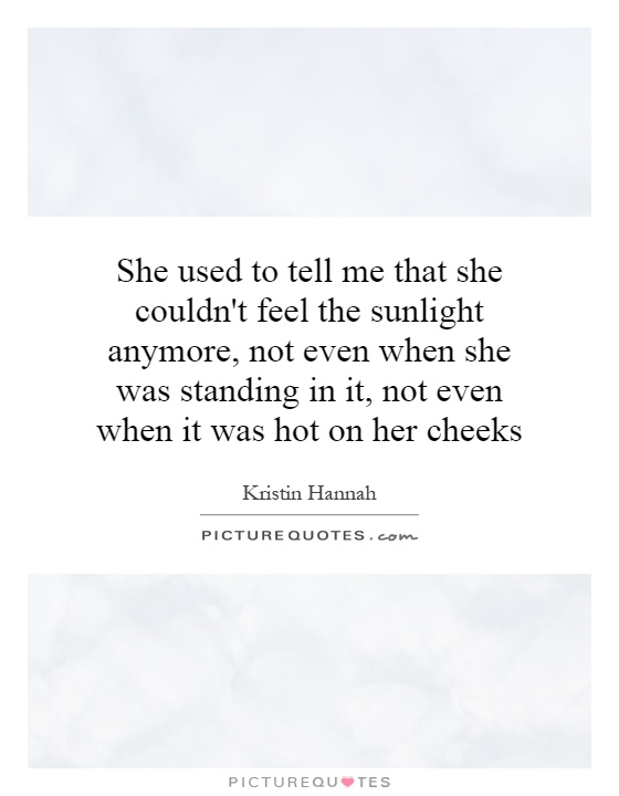 She used to tell me that she couldn't feel the sunlight anymore, not even when she was standing in it, not even when it was hot on her cheeks Picture Quote #1