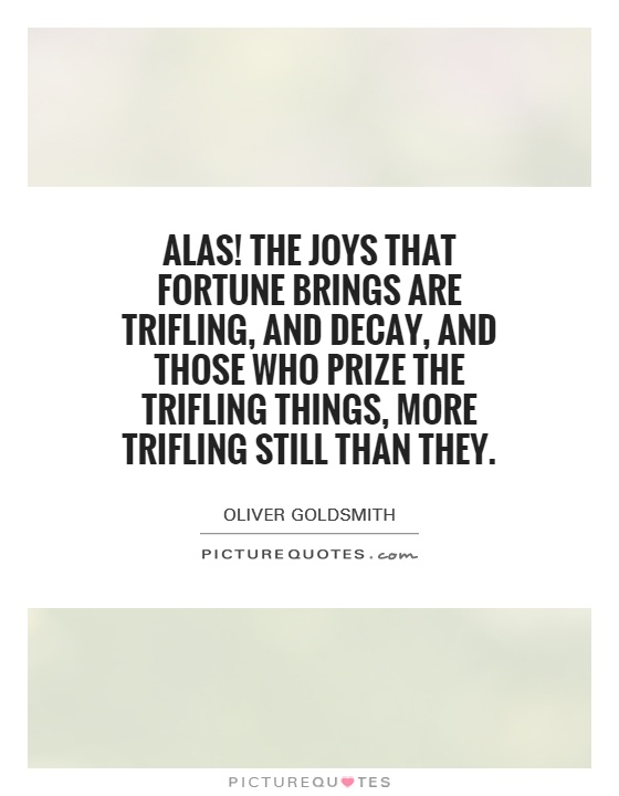 Alas! The joys that fortune brings are trifling, and decay, and those who prize the trifling things, more trifling still than they Picture Quote #1