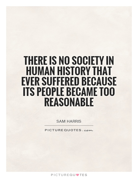 There is no society in human history that ever suffered because its people became too reasonable Picture Quote #1