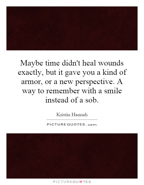 Maybe time didn't heal wounds exactly, but it gave you a kind of armor, or a new perspective. A way to remember with a smile instead of a sob Picture Quote #1