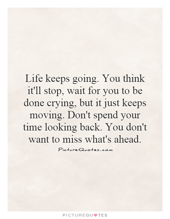 Life keeps going. You think it'll stop, wait for you to be done crying, but it just keeps moving. Don't spend your time looking back. You don't want to miss what's ahead Picture Quote #1