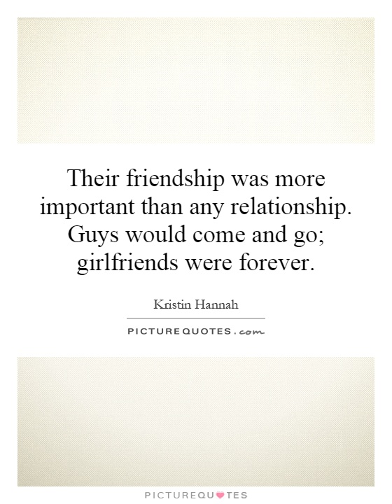 Their friendship was more important than any relationship. Guys would come and go; girlfriends were forever Picture Quote #1