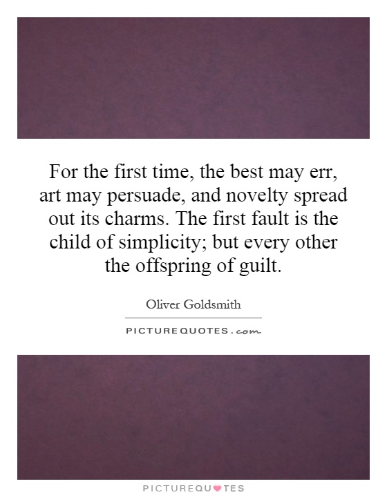 For the first time, the best may err, art may persuade, and novelty spread out its charms. The first fault is the child of simplicity; but every other the offspring of guilt Picture Quote #1