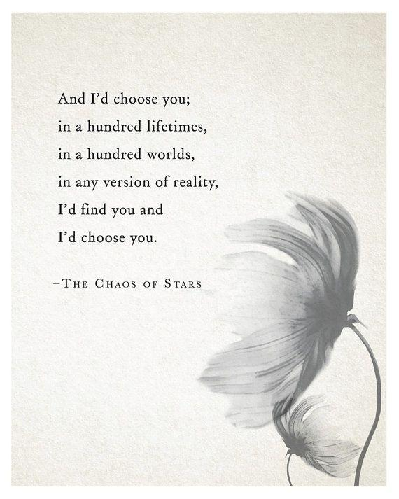And I'd choose you; in a hundred lifetimes, in a hundred worlds, in any version of reality, I'd find you and I'd choose you Picture Quote #1