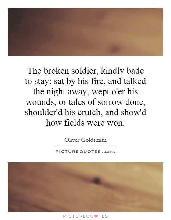 The broken soldier, kindly bade to stay; sat by his fire, and talked the night away, wept o'er his wounds, or tales of sorrow done, shoulder'd his crutch, and show'd how fields were won Picture Quote #1