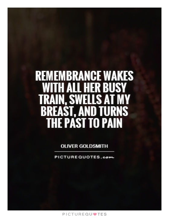 Remembrance wakes with all her busy train, swells at my breast, and turns the past to pain Picture Quote #1