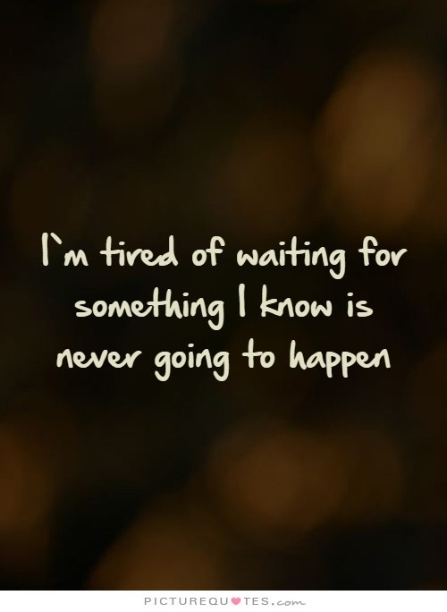 I'm tired of waiting for something I know is never going to happen Picture Quote #1