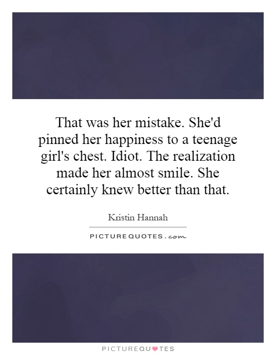 That was her mistake. She'd pinned her happiness to a teenage girl's chest. Idiot. The realization made her almost smile. She certainly knew better than that Picture Quote #1