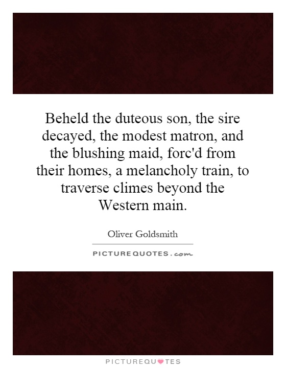 Beheld the duteous son, the sire decayed, the modest matron, and the blushing maid, forc'd from their homes, a melancholy train, to traverse climes beyond the Western main Picture Quote #1