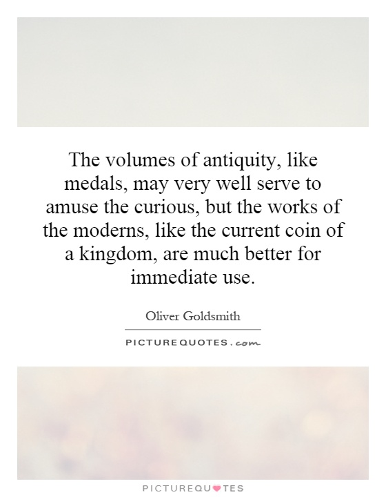 The volumes of antiquity, like medals, may very well serve to amuse the curious, but the works of the moderns, like the current coin of a kingdom, are much better for immediate use Picture Quote #1