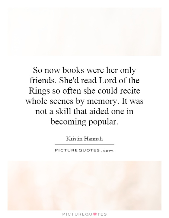 So now books were her only friends. She'd read Lord of the Rings so often she could recite whole scenes by memory. It was not a skill that aided one in becoming popular Picture Quote #1