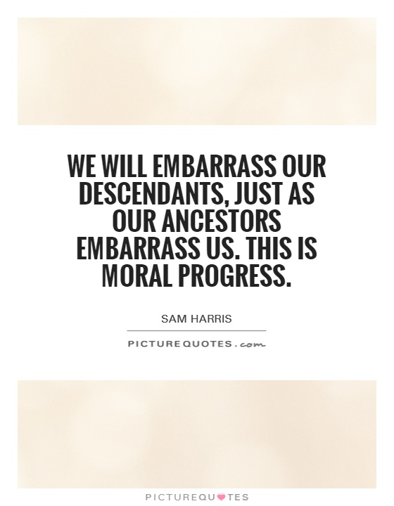 We will embarrass our descendants, just as our ancestors embarrass us. This is moral progress Picture Quote #1