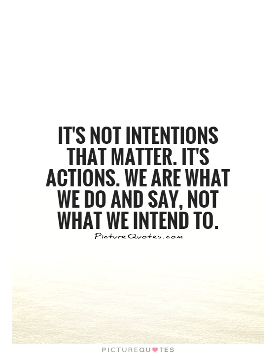 It's not intentions that matter. It's actions. We are what we do and say, not what we intend to Picture Quote #1