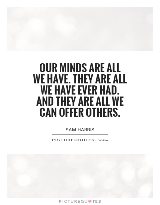 Our minds are all we have. They are all we have ever had. And they are all we can offer others Picture Quote #1