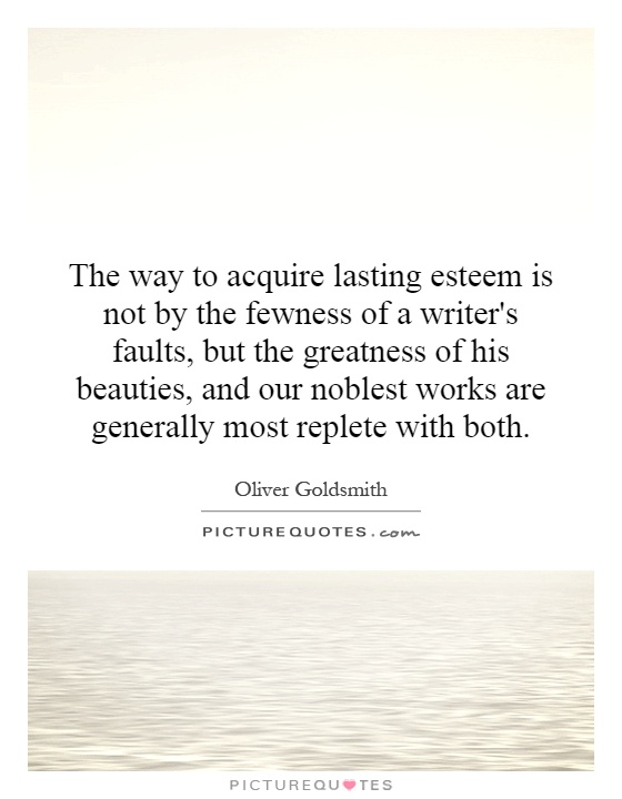 The way to acquire lasting esteem is not by the fewness of a writer's faults, but the greatness of his beauties, and our noblest works are generally most replete with both Picture Quote #1