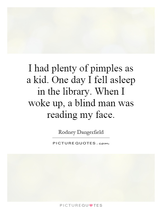 I had plenty of pimples as a kid. One day I fell asleep in the library. When I woke up, a blind man was reading my face Picture Quote #1