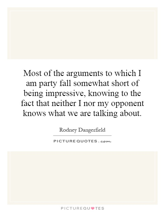 Most of the arguments to which I am party fall somewhat short of being impressive, knowing to the fact that neither I nor my opponent knows what we are talking about Picture Quote #1