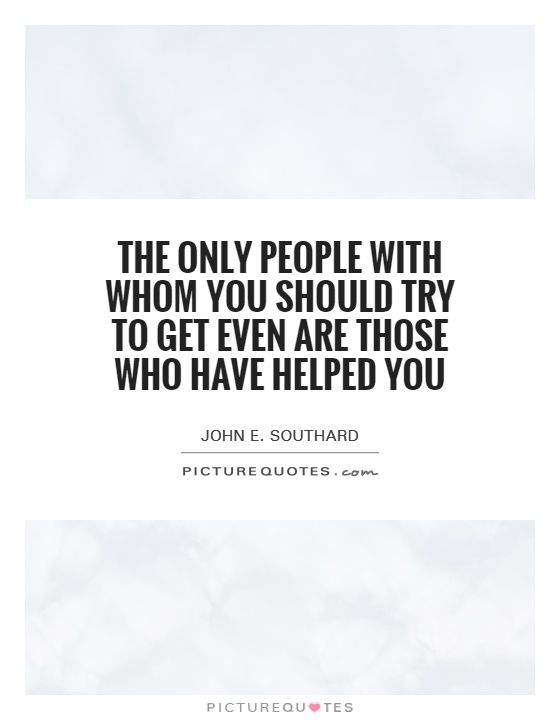 The only people with whom you should try to get even are those who have helped you Picture Quote #1