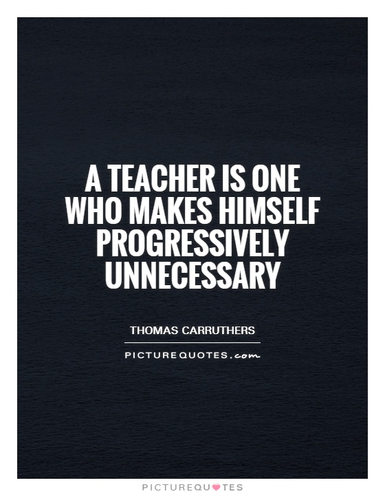 A teacher is one who makes himself progressively unnecessary Picture Quote #1
