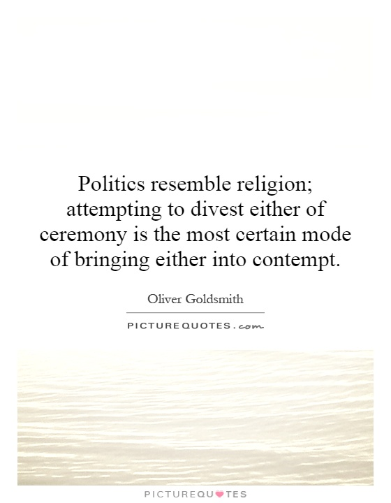 Politics resemble religion; attempting to divest either of ceremony is the most certain mode of bringing either into contempt Picture Quote #1