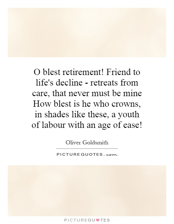 O blest retirement! Friend to life's decline - retreats from care, that never must be mine How blest is he who crowns, in shades like these, a youth of labour with an age of ease! Picture Quote #1
