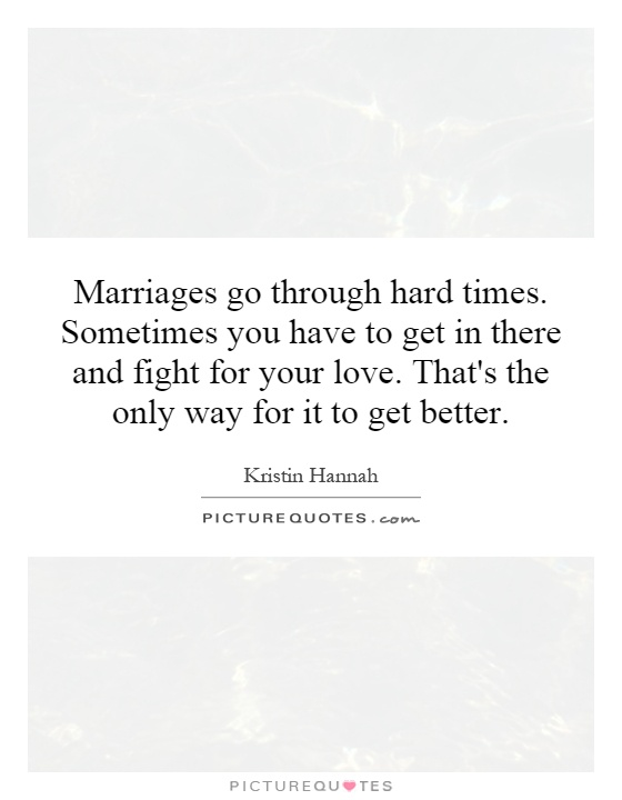 Marriages go through hard times. Sometimes you have to get in there and fight for your love. That's the only way for it to get better Picture Quote #1