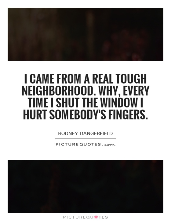 I came from a real tough neighborhood. Why, every time I shut the window I hurt somebody's fingers Picture Quote #1