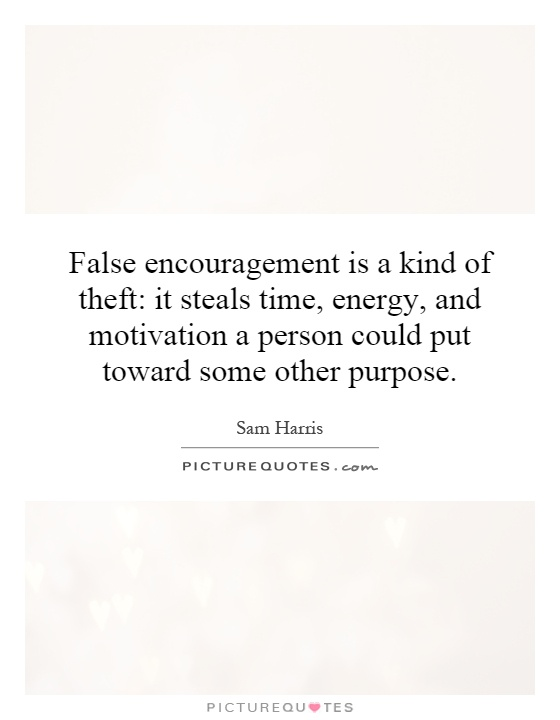 False encouragement is a kind of theft: it steals time, energy, and motivation a person could put toward some other purpose Picture Quote #1