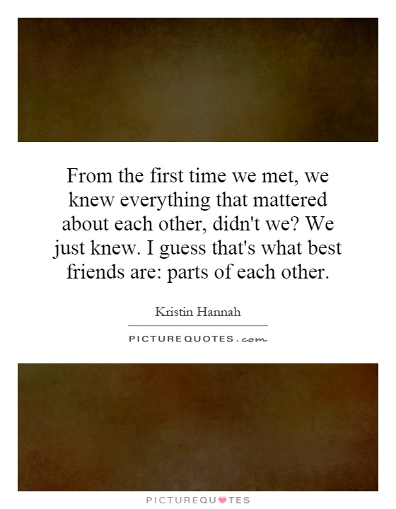 From the first time we met, we knew everything that mattered about each other, didn't we? We just knew. I guess that's what best friends are: parts of each other Picture Quote #1