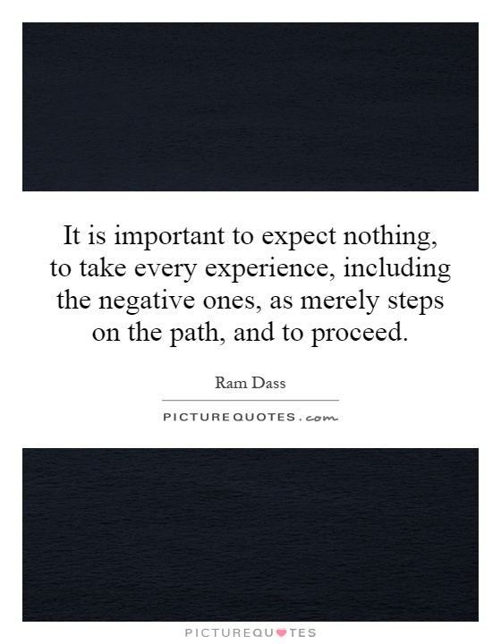 It is important to expect nothing, to take every experience, including the negative ones, as merely steps on the path, and to proceed Picture Quote #1