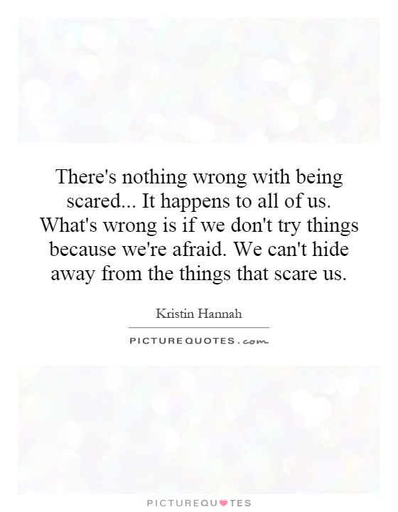 There's nothing wrong with being scared... It happens to all of us. What's wrong is if we don't try things because we're afraid. We can't hide away from the things that scare us Picture Quote #1
