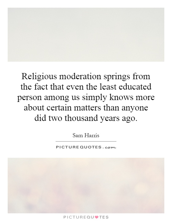 Religious moderation springs from the fact that even the least educated person among us simply knows more about certain matters than anyone did two thousand years ago Picture Quote #1