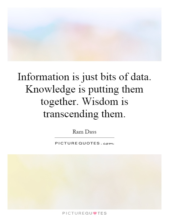 Information is just bits of data. Knowledge is putting them together. Wisdom is transcending them Picture Quote #1