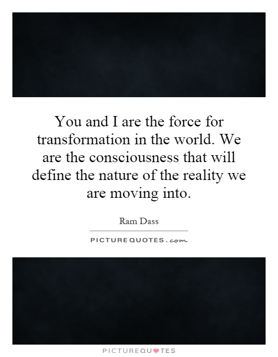 You and I are the force for transformation in the world. We are the consciousness that will define the nature of the reality we are moving into Picture Quote #1