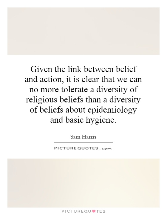 Given the link between belief and action, it is clear that we can no more tolerate a diversity of religious beliefs than a diversity of beliefs about epidemiology and basic hygiene Picture Quote #1