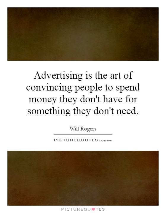 Advertising is the art of convincing people to spend money they don't have for something they don't need Picture Quote #1