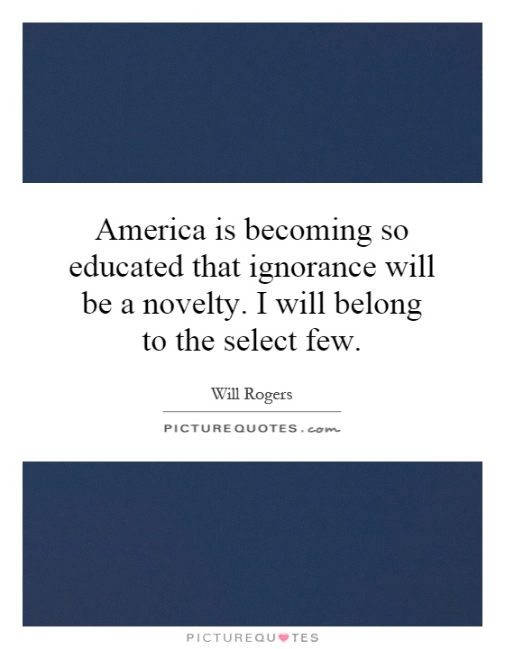 America is becoming so educated that ignorance will be a novelty. I will belong to the select few Picture Quote #1