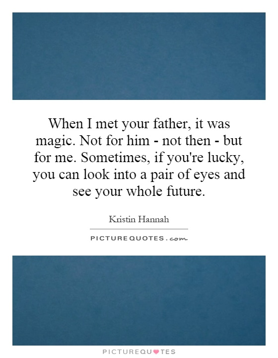 When I met your father, it was magic. Not for him - not then - but for me. Sometimes, if you're lucky, you can look into a pair of eyes and see your whole future Picture Quote #1